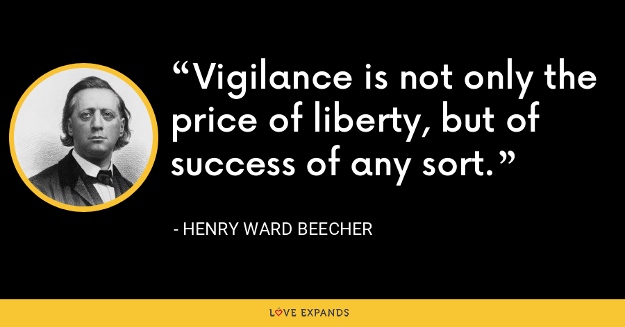 Vigilance is not only the price of liberty, but of success of any sort. - Henry Ward Beecher