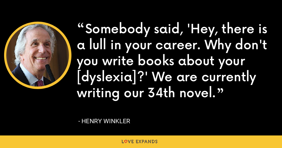 Somebody said, 'Hey, there is a lull in your career. Why don't you write books about your [dyslexia]?' We are currently writing our 34th novel. - Henry Winkler