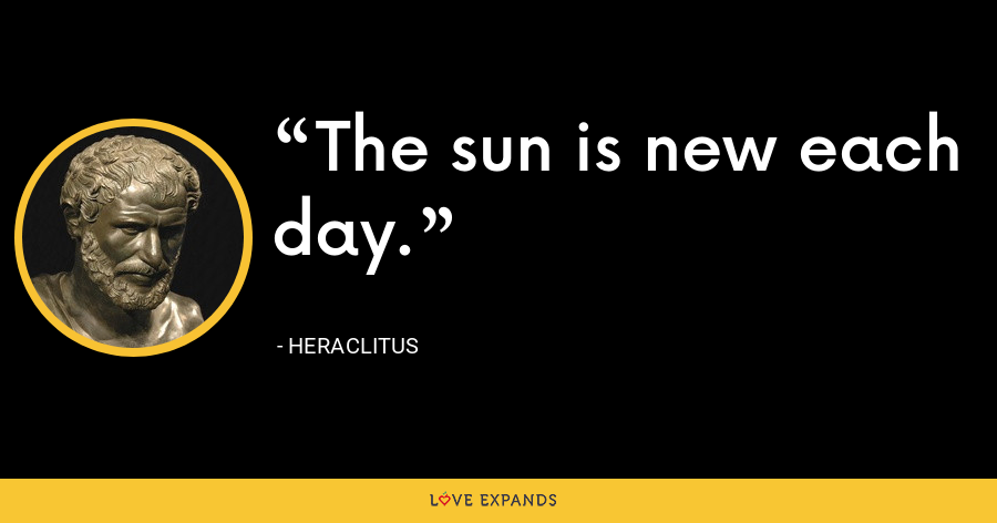 The sun is new each day. - Heraclitus