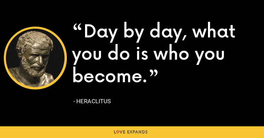 Day by day, what you do is who you become. - Heraclitus