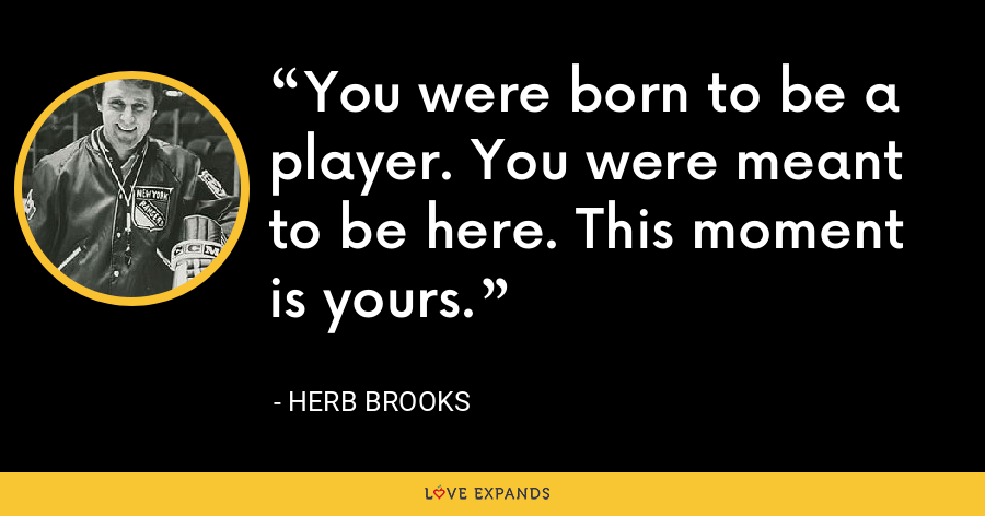 You were born to be a player. You were meant to be here. This moment is yours. - Herb Brooks