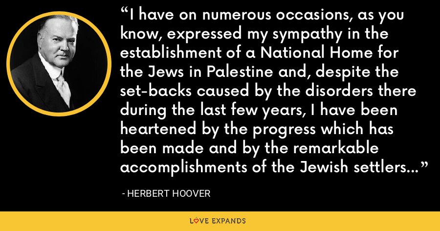 I have on numerous occasions, as you know, expressed my sympathy in the establishment of a National Home for the Jews in Palestine and, despite the set-backs caused by the disorders there during the last few years, I have been heartened by the progress which has been made and by the remarkable accomplishments of the Jewish settlers in that country. - Herbert Hoover