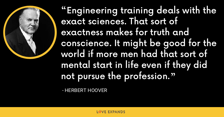 Engineering training deals with the exact sciences. That sort of exactness makes for truth and conscience. It might be good for the world if more men had that sort of mental start in life even if they did not pursue the profession. - Herbert Hoover