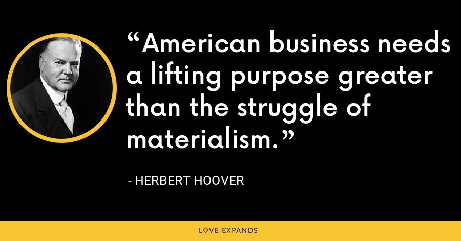 American business needs a lifting purpose greater than the struggle of materialism. - Herbert Hoover