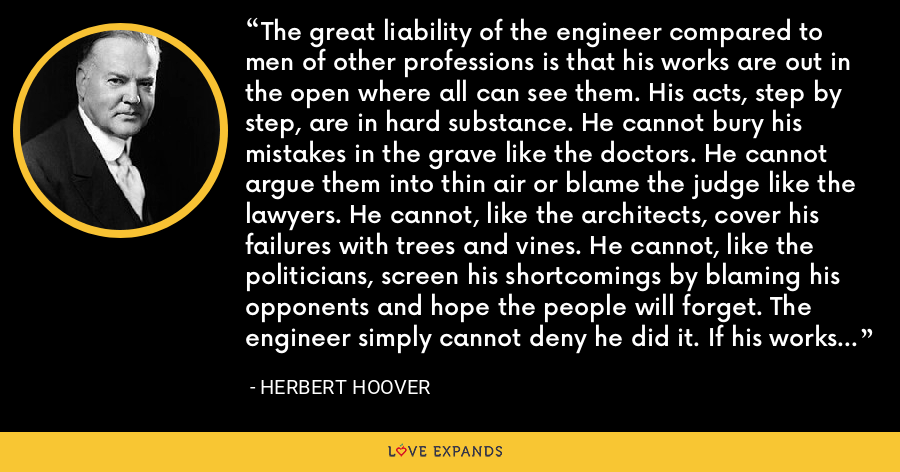 The great liability of the engineer compared to men of other professions is that his works are out in the open where all can see them. His acts, step by step, are in hard substance. He cannot bury his mistakes in the grave like the doctors. He cannot argue them into thin air or blame the judge like the lawyers. He cannot, like the architects, cover his failures with trees and vines. He cannot, like the politicians, screen his shortcomings by blaming his opponents and hope the people will forget. The engineer simply cannot deny he did it. If his works do not work, he is damned. - Herbert Hoover
