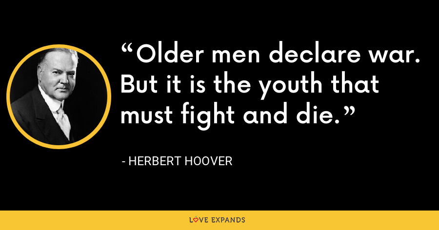 Older men declare war. But it is the youth that must fight and die. - Herbert Hoover