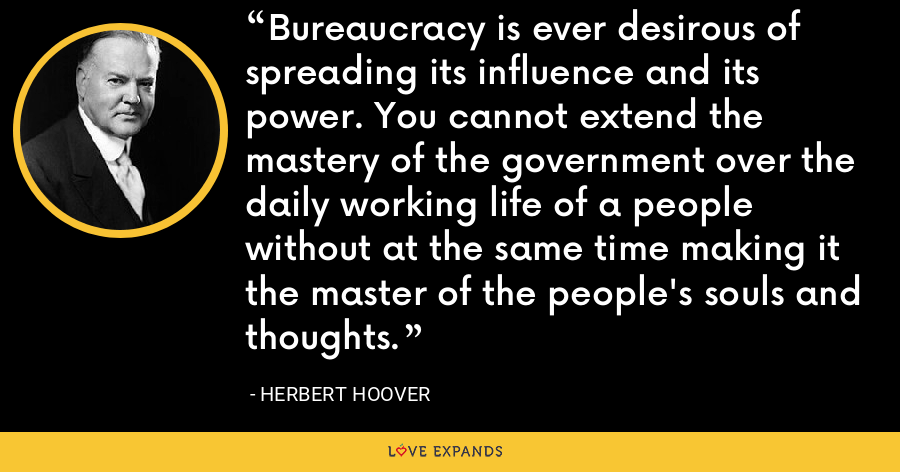 Bureaucracy is ever desirous of spreading its influence and its power. You cannot extend the mastery of the government over the daily working life of a people without at the same time making it the master of the people's souls and thoughts. - Herbert Hoover
