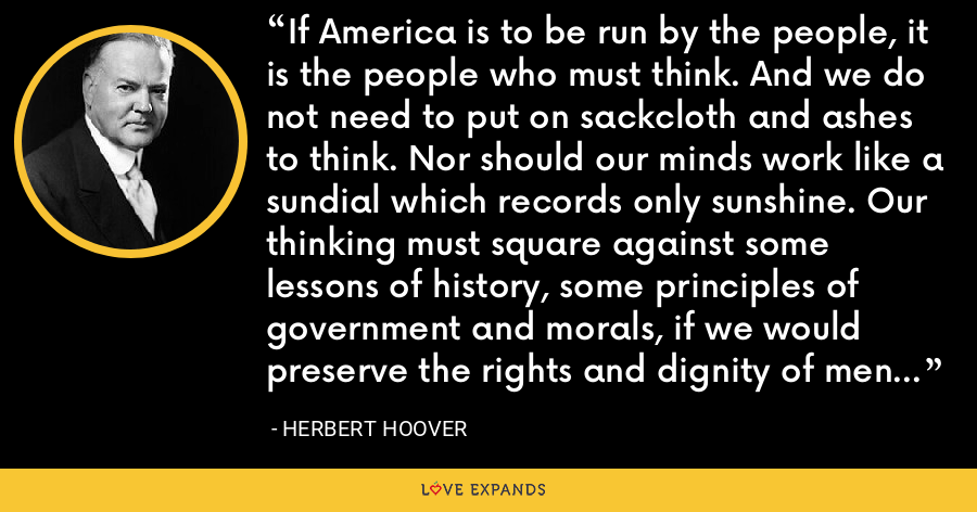 If America is to be run by the people, it is the people who must think. And we do not need to put on sackcloth and ashes to think. Nor should our minds work like a sundial which records only sunshine. Our thinking must square against some lessons of history, some principles of government and morals, if we would preserve the rights and dignity of men to which this nation is dedicated. - Herbert Hoover
