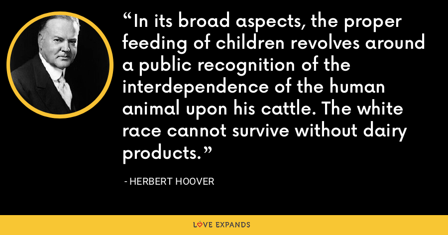 In its broad aspects, the proper feeding of children revolves around a public recognition of the interdependence of the human animal upon his cattle. The white race cannot survive without dairy products. - Herbert Hoover