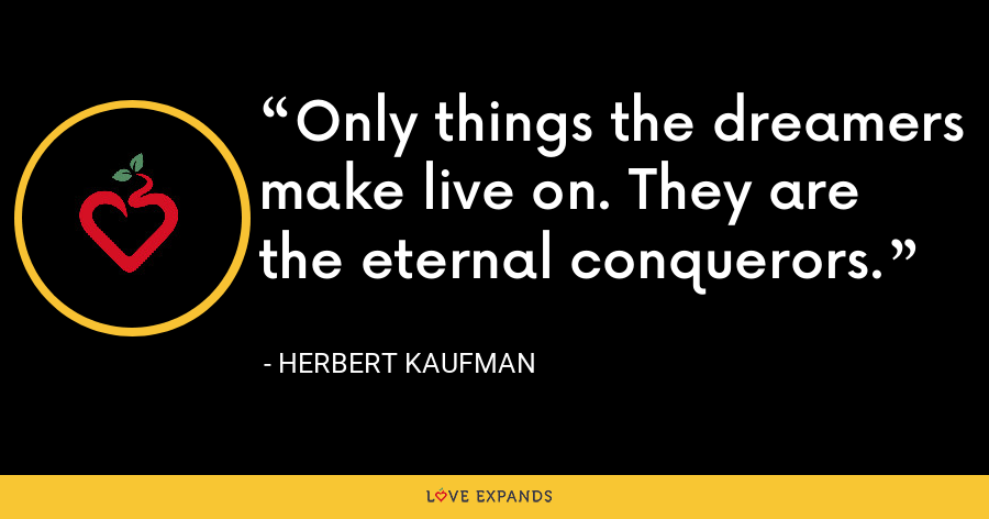 Only things the dreamers make live on. They are the eternal conquerors. - Herbert Kaufman