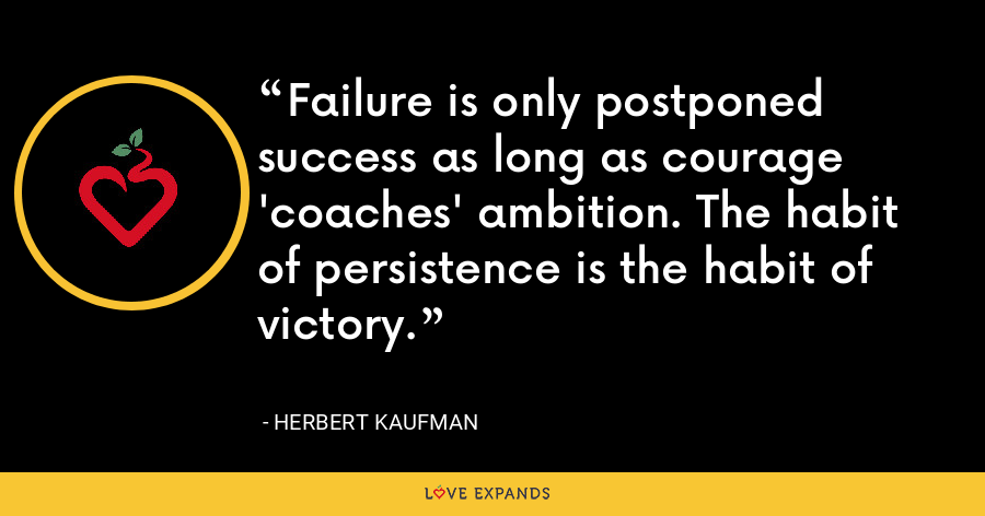 Failure is only postponed success as long as courage 'coaches' ambition. The habit of persistence is the habit of victory. - Herbert Kaufman