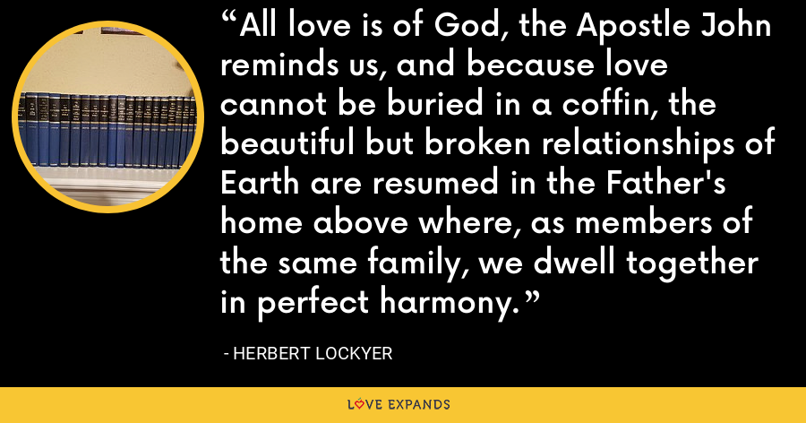 All love is of God, the Apostle John reminds us, and because love cannot be buried in a coffin, the beautiful but broken relationships of Earth are resumed in the Father's home above where, as members of the same family, we dwell together in perfect harmony. - Herbert Lockyer