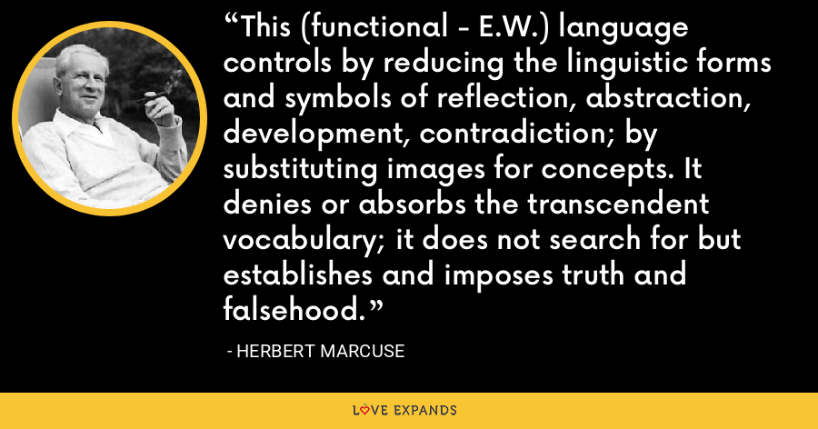 This (functional - E.W.) language controls by reducing the linguistic forms and symbols of reflection, abstraction, development, contradiction; by substituting images for concepts. It denies or absorbs the transcendent vocabulary; it does not search for but establishes and imposes truth and falsehood. - Herbert Marcuse