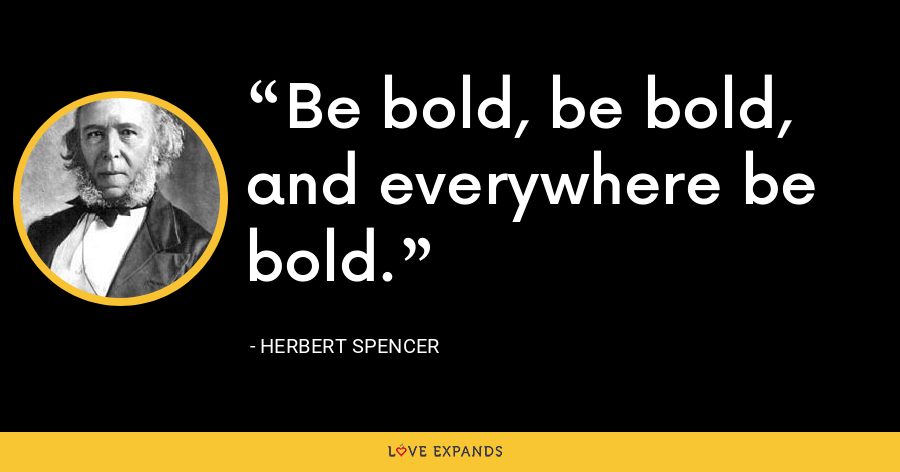 Be bold, be bold, and everywhere be bold. - Herbert Spencer