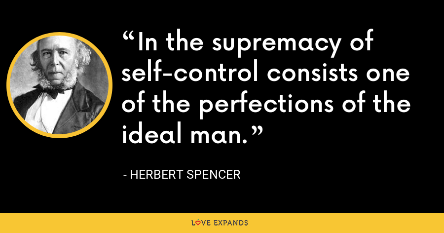 In the supremacy of self-control consists one of the perfections of the ideal man. - Herbert Spencer