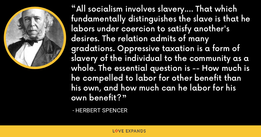 All socialism involves slavery.... That which fundamentally distinguishes the slave is that he labors under coercion to satisfy another's desires. The relation admits of many gradations. Oppressive taxation is a form of slavery of the individual to the community as a whole. The essential question is -- How much is he compelled to labor for other benefit than his own, and how much can he labor for his own benefit? - Herbert Spencer