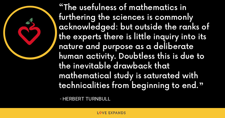 The usefulness of mathematics in furthering the sciences is commonly acknowledged: but outside the ranks of the experts there is little inquiry into its nature and purpose as a deliberate human activity. Doubtless this is due to the inevitable drawback that mathematical study is saturated with technicalities from beginning to end. - Herbert Turnbull