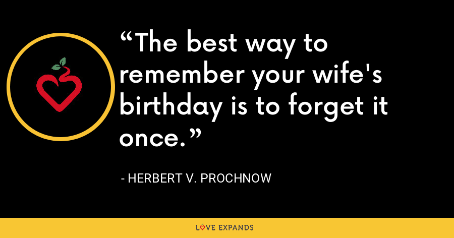 The best way to remember your wife's birthday is to forget it once. - Herbert V. Prochnow