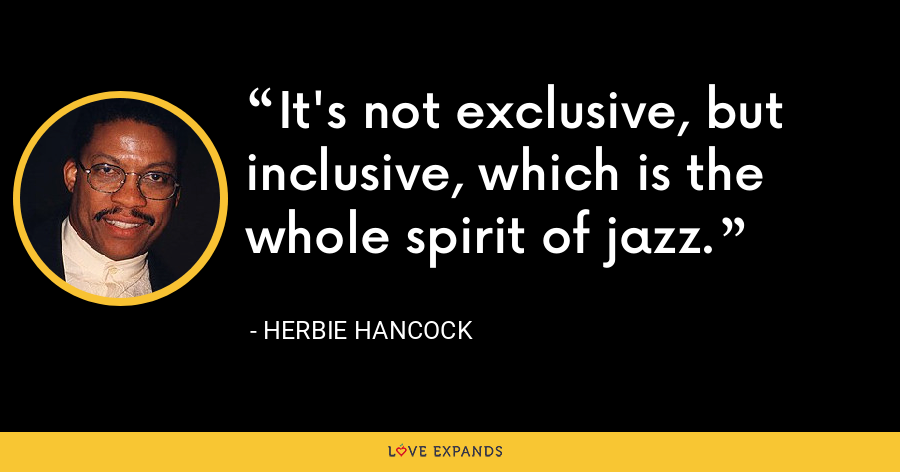 It's not exclusive, but inclusive, which is the whole spirit of jazz. - Herbie Hancock