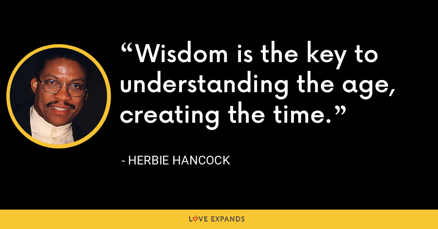 Wisdom is the key to understanding the age, creating the time. - Herbie Hancock