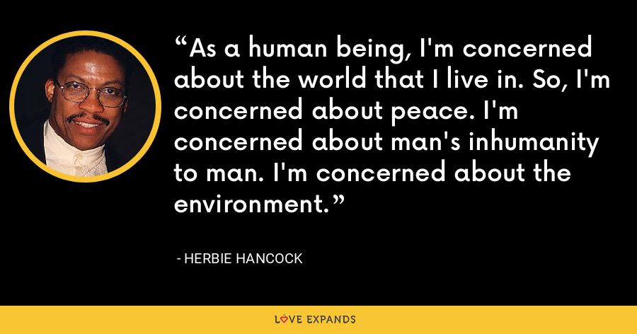 As a human being, I'm concerned about the world that I live in. So, I'm concerned about peace. I'm concerned about man's inhumanity to man. I'm concerned about the environment. - Herbie Hancock