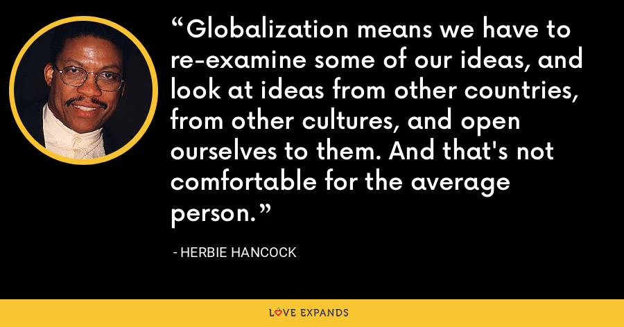 Globalization means we have to re-examine some of our ideas, and look at ideas from other countries, from other cultures, and open ourselves to them. And that's not comfortable for the average person. - Herbie Hancock