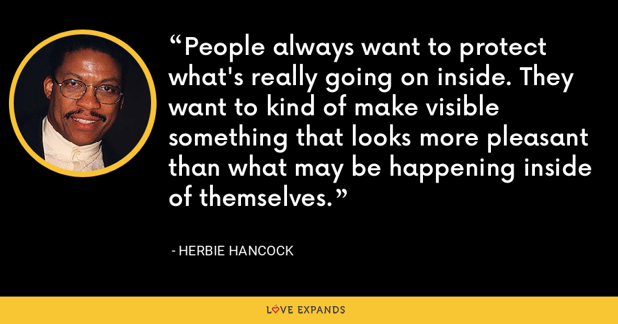 People always want to protect what's really going on inside. They want to kind of make visible something that looks more pleasant than what may be happening inside of themselves. - Herbie Hancock