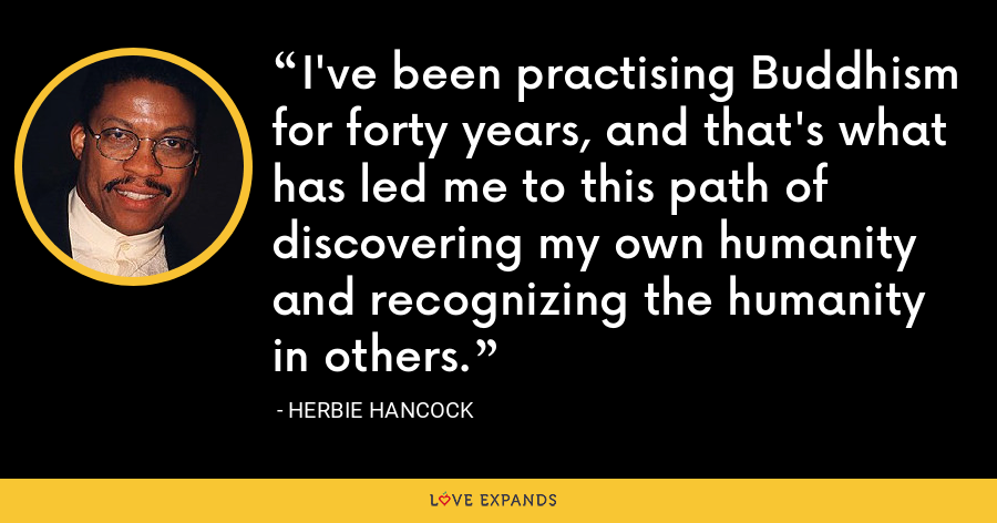 I've been practising Buddhism for forty years, and that's what has led me to this path of discovering my own humanity and recognizing the humanity in others. - Herbie Hancock