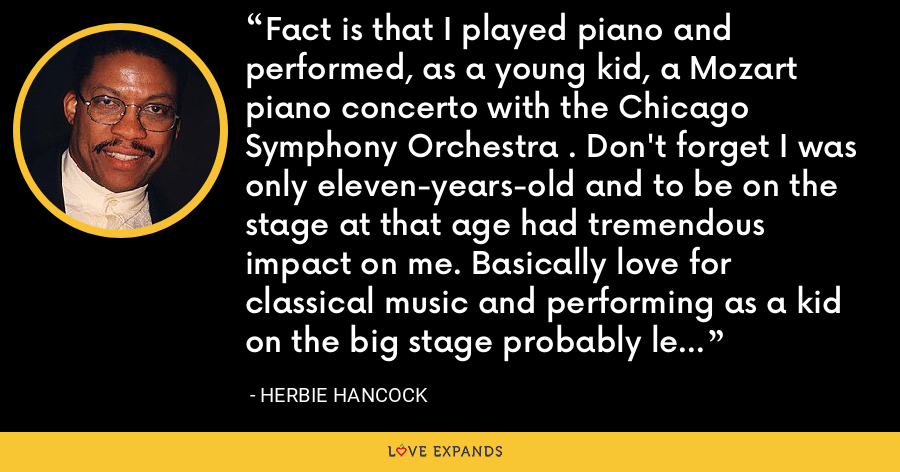 Fact is that I played piano and performed, as a young kid, a Mozart piano concerto with the Chicago Symphony Orchestra . Don't forget I was only eleven-years-old and to be on the stage at that age had tremendous impact on me. Basically love for classical music and performing as a kid on the big stage probably led toward this decision, which meant that music is going to be my big love but also my profession. - Herbie Hancock