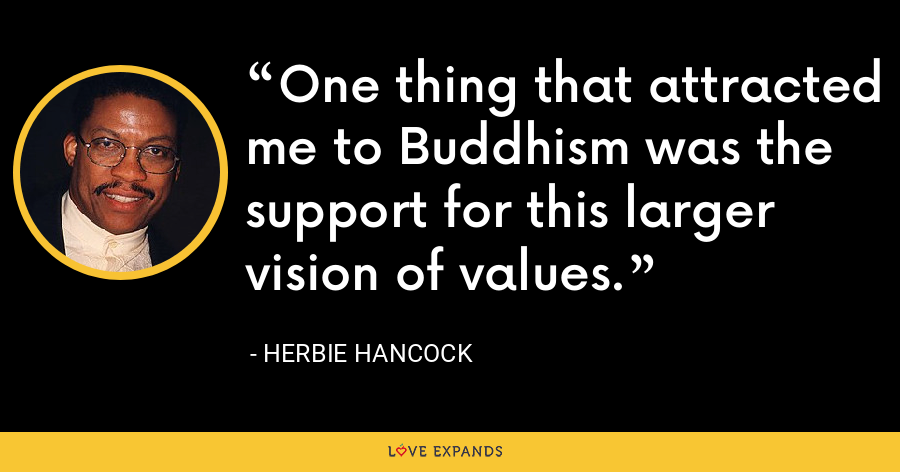 One thing that attracted me to Buddhism was the support for this larger vision of values. - Herbie Hancock