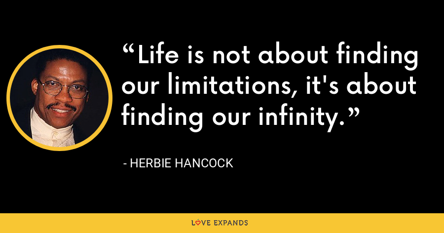 Life is not about finding our limitations, it's about finding our infinity. - Herbie Hancock