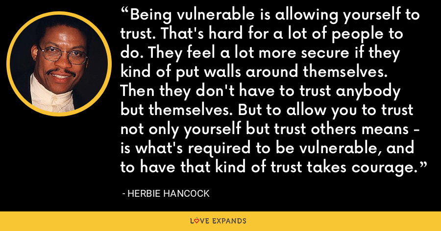 Being vulnerable is allowing yourself to trust. That's hard for a lot of people to do. They feel a lot more secure if they kind of put walls around themselves. Then they don't have to trust anybody but themselves. But to allow you to trust not only yourself but trust others means - is what's required to be vulnerable, and to have that kind of trust takes courage. - Herbie Hancock