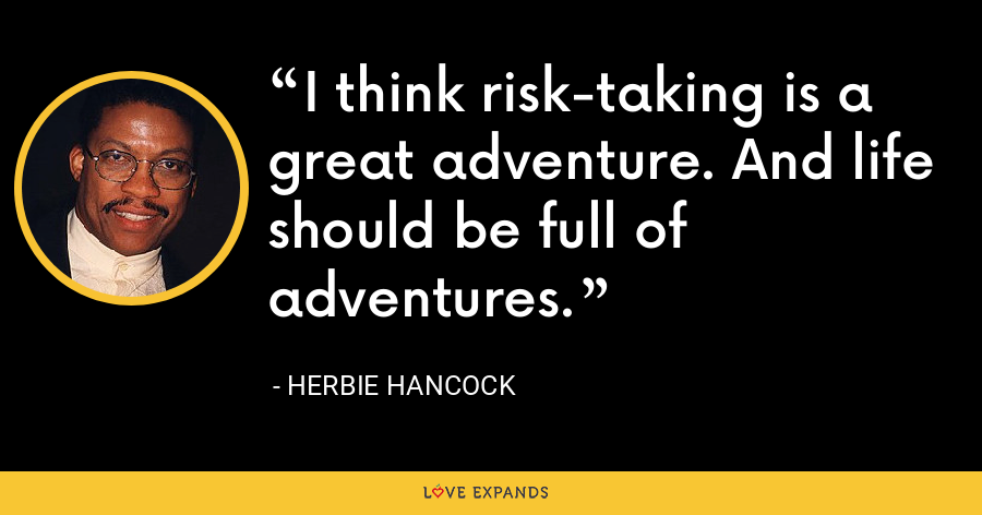 I think risk-taking is a great adventure. And life should be full of adventures. - Herbie Hancock
