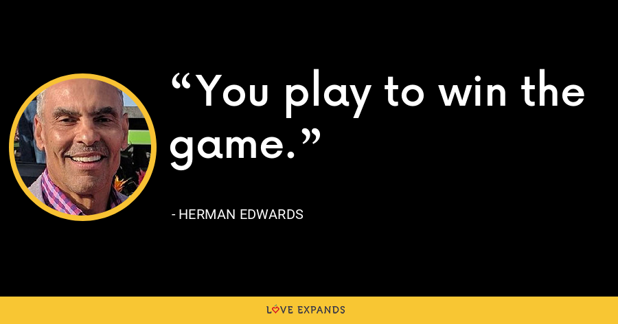 You play to win the game. - Herman Edwards