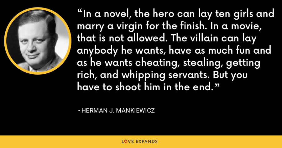In a novel, the hero can lay ten girls and marry a virgin for the finish. In a movie, that is not allowed. The villain can lay anybody he wants, have as much fun and as he wants cheating, stealing, getting rich, and whipping servants. But you have to shoot him in the end. - Herman J. Mankiewicz