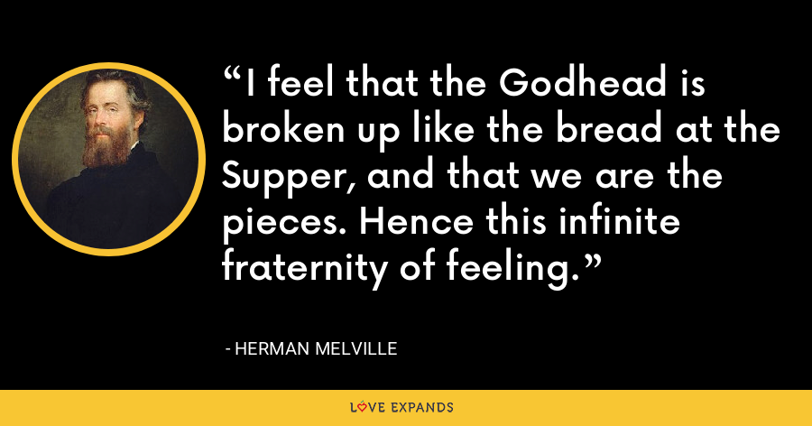 I feel that the Godhead is broken up like the bread at the Supper, and that we are the pieces. Hence this infinite fraternity of feeling. - Herman Melville