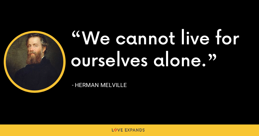 We cannot live for ourselves alone. - Herman Melville
