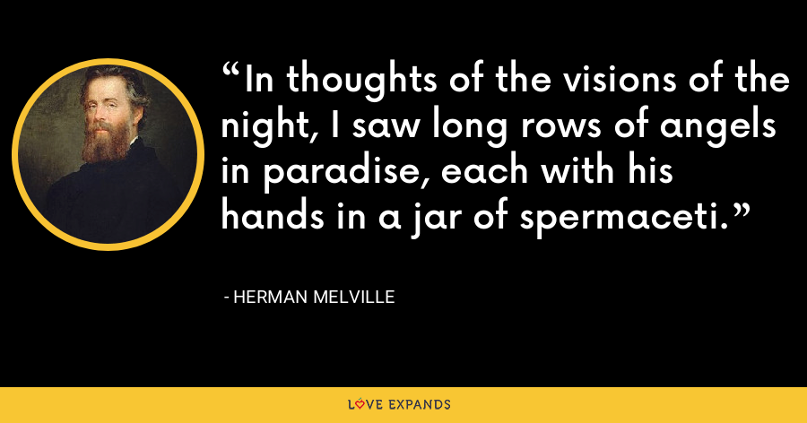 In thoughts of the visions of the night, I saw long rows of angels in paradise, each with his hands in a jar of spermaceti. - Herman Melville