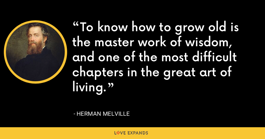 To know how to grow old is the master work of wisdom, and one of the most difficult chapters in the great art of living. - Herman Melville