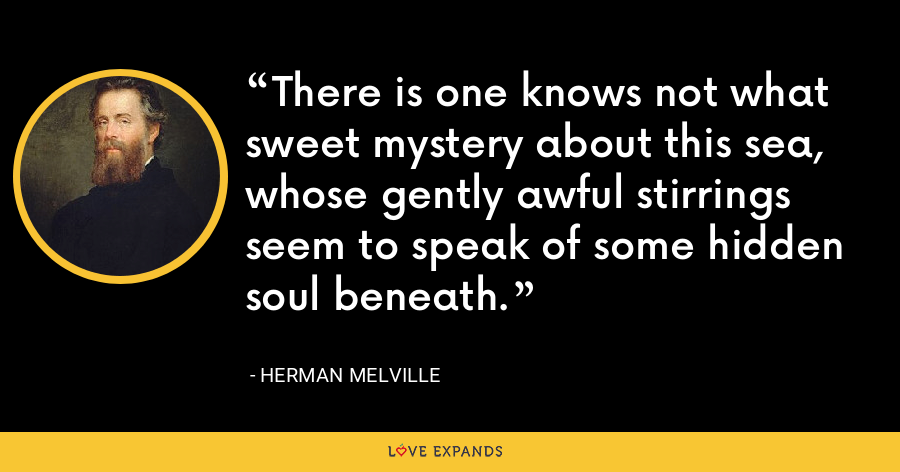 There is one knows not what sweet mystery about this sea, whose gently awful stirrings seem to speak of some hidden soul beneath. - Herman Melville