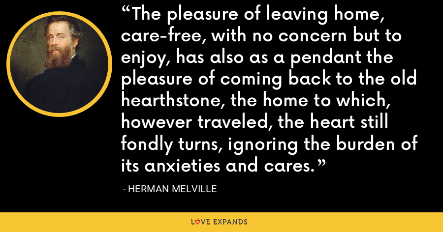 The pleasure of leaving home, care-free, with no concern but to enjoy, has also as a pendant the pleasure of coming back to the old hearthstone, the home to which, however traveled, the heart still fondly turns, ignoring the burden of its anxieties and cares. - Herman Melville