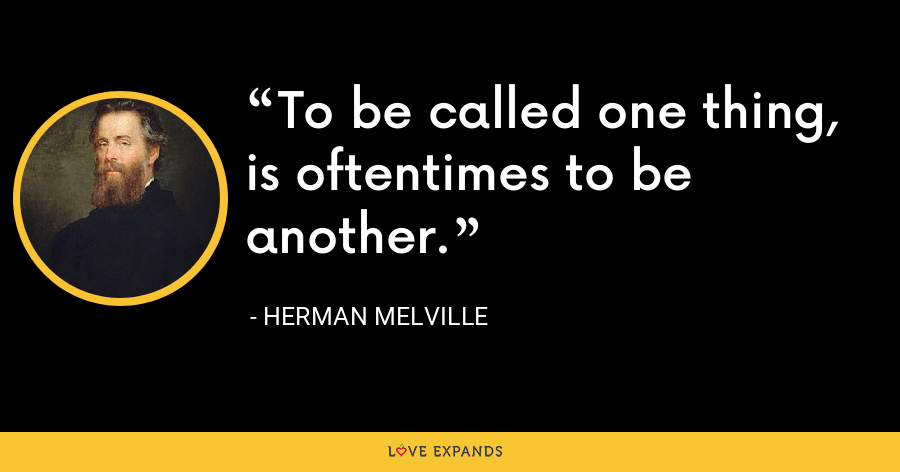 To be called one thing, is oftentimes to be another. - Herman Melville