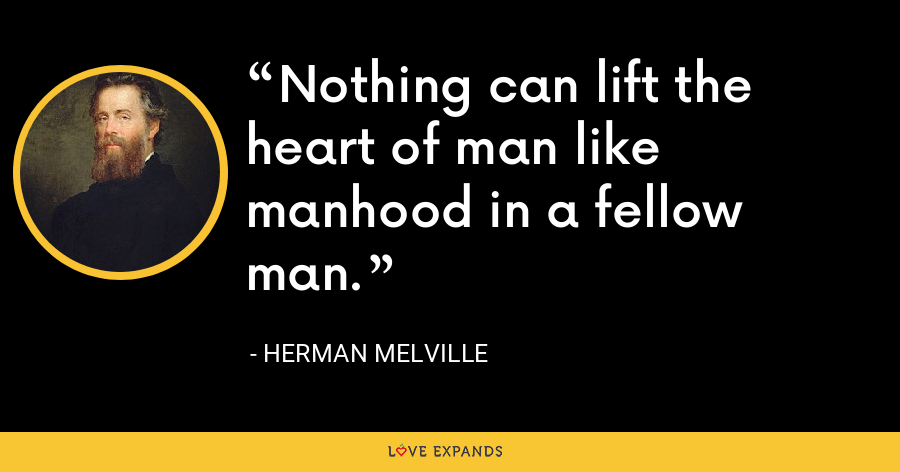 Nothing can lift the heart of man like manhood in a fellow man. - Herman Melville