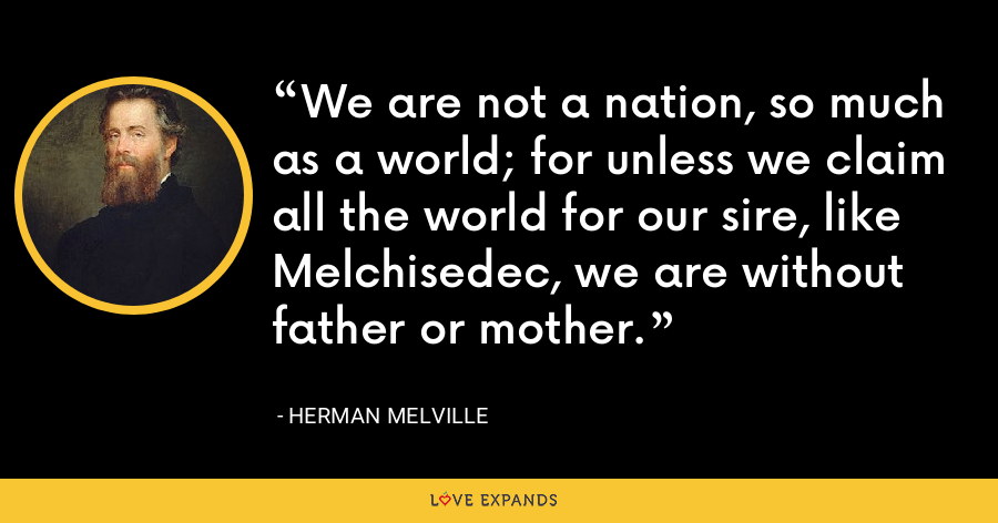 We are not a nation, so much as a world; for unless we claim all the world for our sire, like Melchisedec, we are without father or mother. - Herman Melville