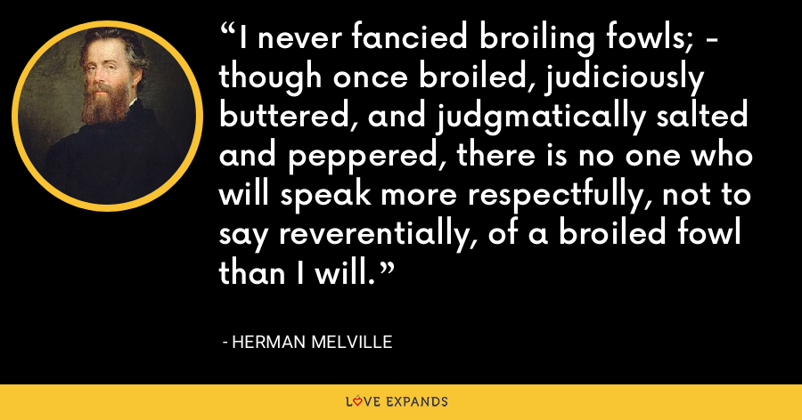 I never fancied broiling fowls; - though once broiled, judiciously buttered, and judgmatically salted and peppered, there is no one who will speak more respectfully, not to say reverentially, of a broiled fowl than I will. - Herman Melville