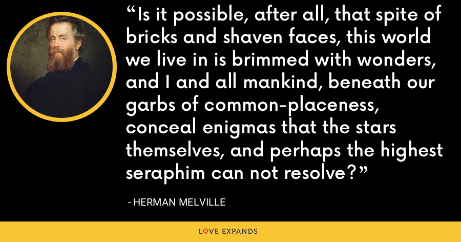 Is it possible, after all, that spite of bricks and shaven faces, this world we live in is brimmed with wonders, and I and all mankind, beneath our garbs of common-placeness, conceal enigmas that the stars themselves, and perhaps the highest seraphim can not resolve? - Herman Melville