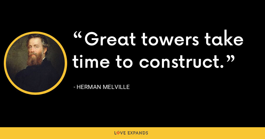 Great towers take time to construct. - Herman Melville
