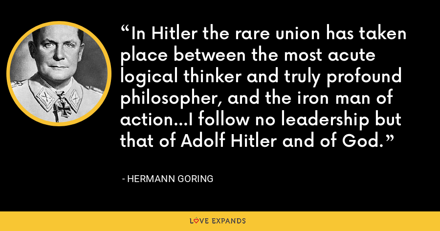 In Hitler the rare union has taken place between the most acute logical thinker and truly profound philosopher, and the iron man of action...I follow no leadership but that of Adolf Hitler and of God. - Hermann Goring