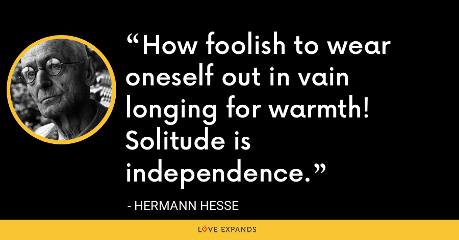 How foolish to wear oneself out in vain longing for warmth! Solitude is independence. - Hermann Hesse