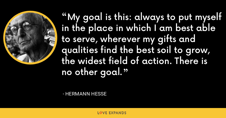 My goal is this: always to put myself in the place in which I am best able to serve, wherever my gifts and qualities find the best soil to grow, the widest field of action. There is no other goal. - Hermann Hesse